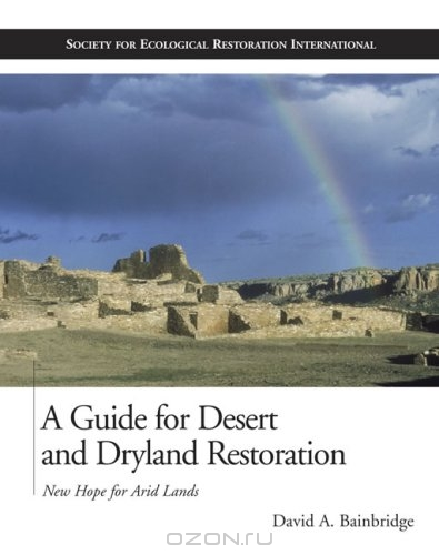David A. Bainbridge / A Guide for Desert and Dryland Restoration: New Hope for Arid Lands / Dryland degradation and desertification now affect almost a billion people around the world. Tragically, the biological ...