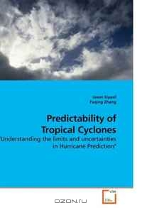 Jason Sippel, Fuqing Zhang / Predictability of Tropical Cyclones: «Understanding the limits and uncertainties in Hurricane Prediction» / Through methodology unique for tropical cyclones in peer-reviewed literature and through examination of two tropical ...