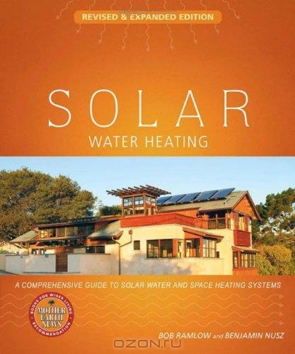 Bob Ramlow, Benjamin Nusz / Solar Water Heating: Revised & Expanded Edition: A Comprehensive Guide to Solar Water and Space Heating Systems / Heating water with the sun is a practice almost as old as humankind itself. Solar Water Heating, now completely revised ...