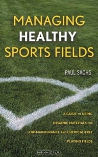 Paul D. Sachs / Managing Healthy Sports Fields : A Guide to Using Organic Materials for Low-Maintenance and Chemical-Free Playing Fields / Book DescriptionThe huge chemical arsenal once available to turf managers for pest, weed and disease control has slowly ...