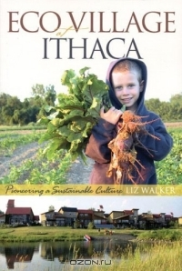 Liz Walker / EcoVillage at Ithaca : Pioneering a Sustainable Culture / Book Description In a world filled with stories of environmental devastation and social dysfunction, EcoVillage at ...